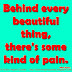 Behind every beautiful thing, there's some kind of pain. ~Bob Dylan