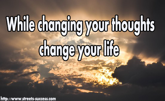 While changing your thoughts change your life
