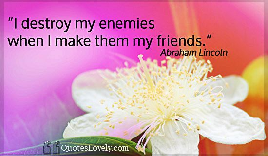 I destroy my enemies when I make them my friends