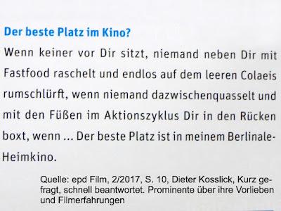 Wenn keiner vor Dir sitzt, niemand neben Dir mit Fastfood raschelt und endlos auf dem leeren Colaeis rumschlürft, wenn niemand dazwischenquasselt und mit den Füßen im Aktionszyklus Dir in den Rücken boxt, wenn ... Der beste Platz ist in meinem Berlinale-Heimkino. Dieter Kosslick, epd Film 2/2017