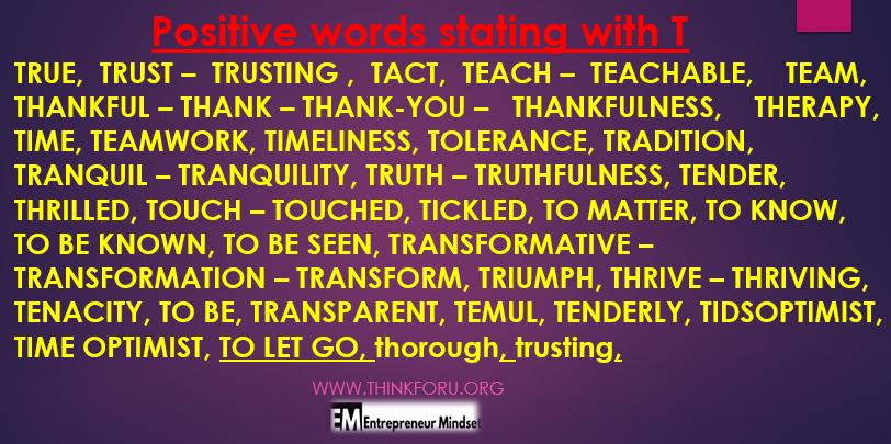 positive words start with t,TRUE   TRUST    TRUSTING   TACT,   TEACH –   TEACHABLE,   TEAM,   THANKFUL   – THANK –   THANK-YOU   – THANKFULNESS,   THERAPY,   TIME,   TEAMWORK,   TIMELINESS,   TOLERANCE,   TRADITION,   TRANQUIL   TRANQUILITY,   TRUTH    TRUTHFULNESS,   TENDER,   THRILLED,   TOUCH   TOUCHED,   TICKLED,   TO MATTER,   TO KNOW,   TO BE KNOWN,   TO BE SEEN,   TRANSFORMATIVE    TRANSFORMATION    TRANSFORM,   TRIUMPH,   THRIVE    THRIVING,   TENACITY,   TO BE,   TRANSPARENT,   TEMUL,   TENDERLY,   TIDSOPTIMIST,   TIME OPTIMIST     सच    भरोसा -     पर भरोसा,     चातुर्य,     शिक्षण -    पढ़ाने योग्य,    टीम,    आभारी    - धन्यवाद -    धन्यवाद    - धन्यवाद,     चिकित्सा,    पहर,     टीमवर्क,     समयबद्धता,     सहनशीलता,     परंपरा,    शांत    शांति,    सत्य     सत्यवादिता,     निविदा,    रोमांचित,    टच    छुआ,     गुदगुदी,     बात करने के लिए,    जानना,    पहचाने जाने के लिए,     देखा जाना चाहिए,     परिवर्तनकारी     परिवर्तन     बदलना,    विजय,     कामयाब     संपन्न,     तप,     होने के लिए,     पारदर्शी,         नम्रता से,          समय ऑप्टिमाइस्ट