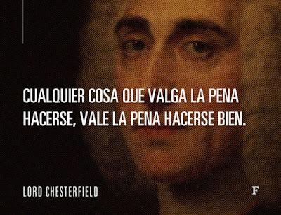 """Cualquier cosa que valga la pena hacerse, vale la pena hacerse bien"""". Lord Chesterfield"""