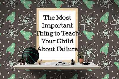 The Most Important Thing to Teach Your Child About Failure