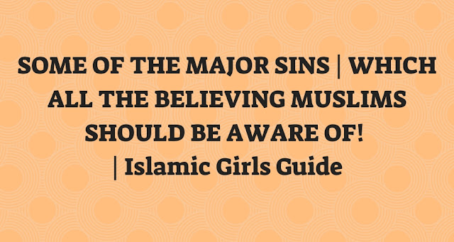 SOME OF THE MAJOR SINS | WHICH ALL THE BELIEVING MUSLIMS SHOULD BE AWARE OF! | Islamic Girls Guide