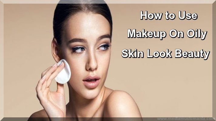 How to Use Makeup On Oily Skin Look Beauty