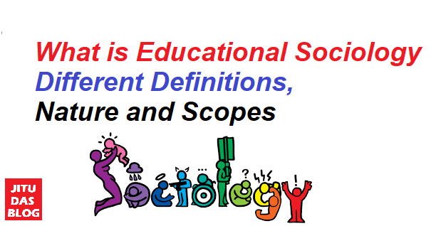 Eucational Sociology, Different definitions, Nature and Scopes