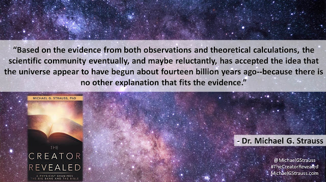 "Quote from ""The Creator Revealed: A Physicist Examines the Big Bang and the Bible"" by Michael G. Strauss- ""Based on the evidence from both observations and theoretical calculations, the scientific community eventually, and maybe reluctantly, has accepted the idea that the universe appear to have begun about fourteen billion years ago--because there is no other explanation that fits the evidence."" #TheCreatorRevealed #Science #Astronomy #Astrophysics #Theology #Apologetics"