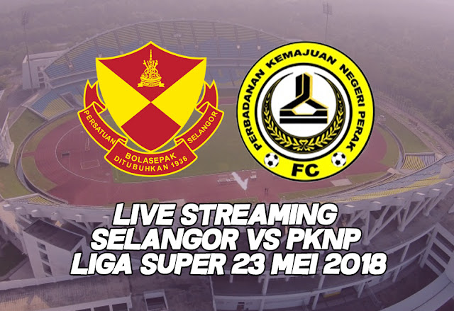 Live Streaming Selangor vs PKNP Liga Super 23 Mei 2018