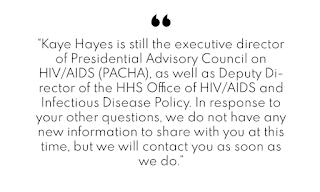 """Kaye Hayes is still the executive director of Presidential Advisory Council on HIV/AIDS (PACHA), as well as Deputy Director of the HHS Office of HIV/AIDS and Infectious Disease Policy. In response to your other questions, we do not have any new information to share with you at this time, but we will contact you as soon as we do."""