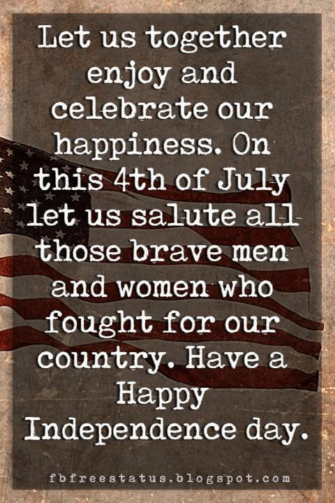 4th of july greetings messages, Let us together enjoy and celebrate our happiness. On this 4th of July let us salute all those brave men and women who fought for our country. Have a Happy Independence day.