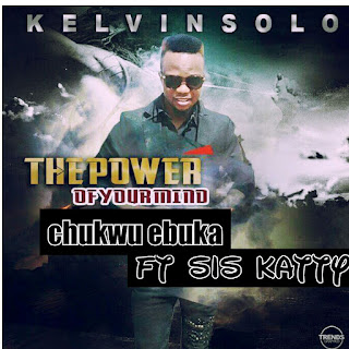 MUSIC : Kelvin Solo feat Sis Katty – The Power of Your Mind (ChukwuEbuka)