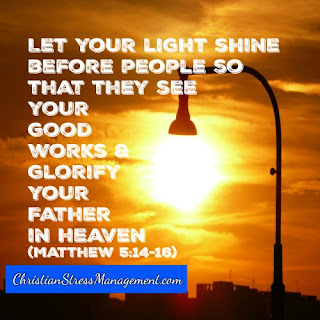 Let your light shine before people so that they see your good works and glorify your Father in heaven Matthew 5:14-16