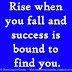 Rise when you fall and success is bound to find you.
