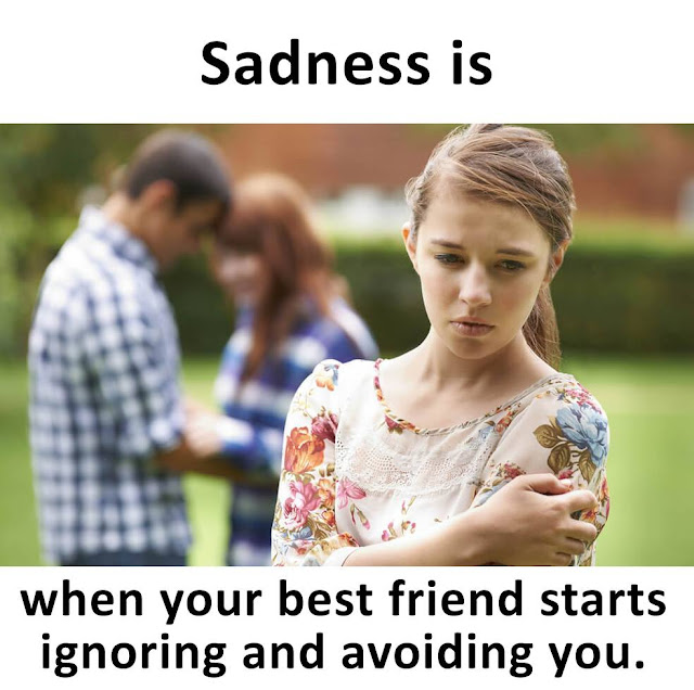 Sadness is when your best friend starts ignoring and avoiding you.
