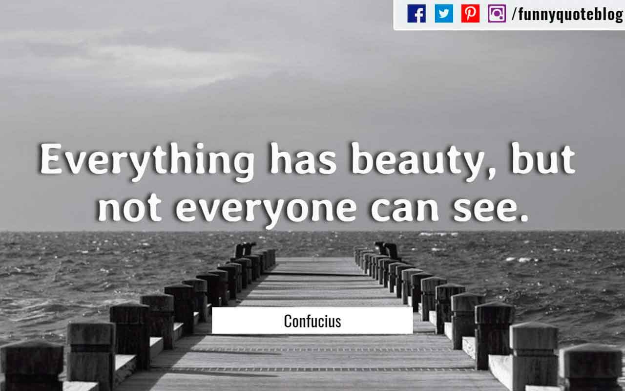Everything has beauty, but not everyone can see. ― Confucius Quote