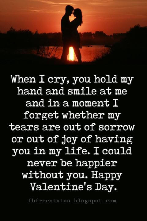 Valentines Day Messages, When I cry, you hold my hand and smile at me and in a moment I forget whether my tears are out of sorrow or out of joy of having you in my life. I could never be happier without you. Happy Valentine's Day.