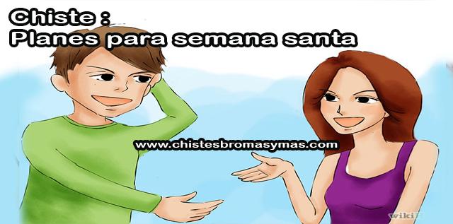 Chiste : Planes para semana santa, una mujer le pregunta a su marido  Que planes tienes para semana santa  A lo que el marido responde: