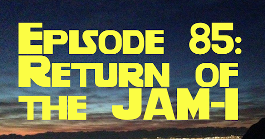 Episode 85: Return of the JAM-I ~ Some Kind of Jam