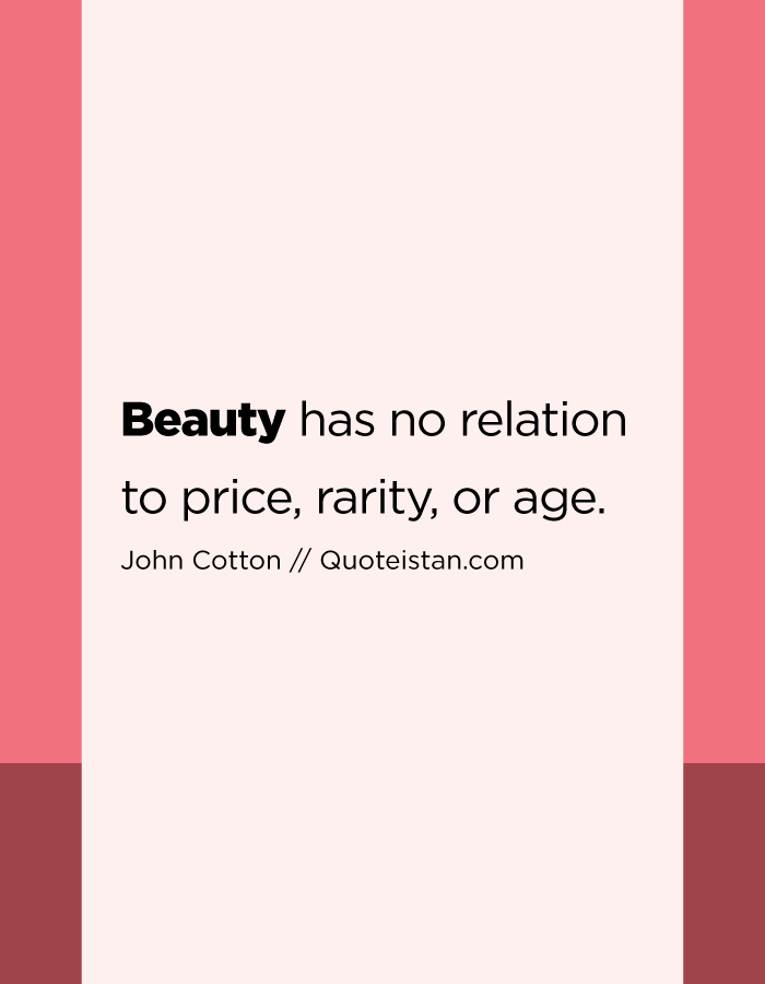 Beauty has no relation to price, rarity, or age.