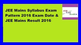 JEE Mains Syllabus Exam Pattern 2016 Exam Date & JEE Mains Result 2016