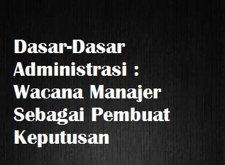 Dasar-Dasar Administrasi Wacana Manajer Sebagai Pembuat Keputusan