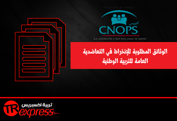 الوثائق المطلوبة للإنخراط في التعاضدية العامة للتربية الوطنية