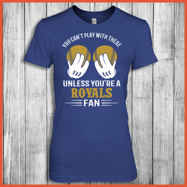 You Can't Play With These Unless You're A Royals Fan Shirt