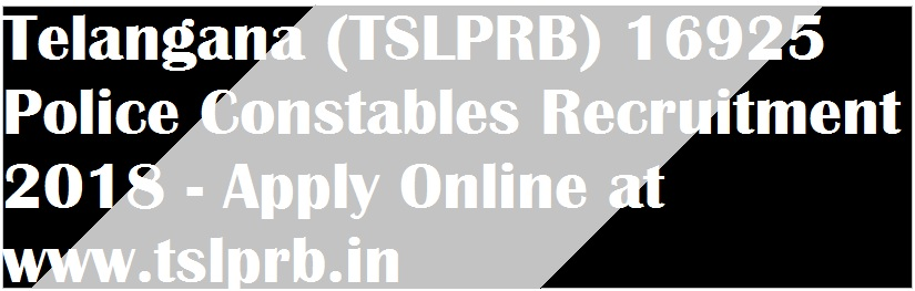 Telangana (TSLPRB) 16925 Police Constables Recruitment 2018 - Apply Online at www.tslprb.in
