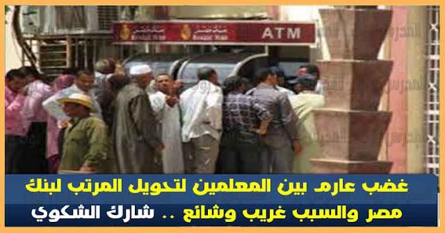 غضب عارم بين المعلمين بسبب تحويل المرتب لبنك مصر والسبب غريب وشائع