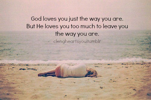 God Loves You Just The Way You Are But He Loves Too Much To Leave