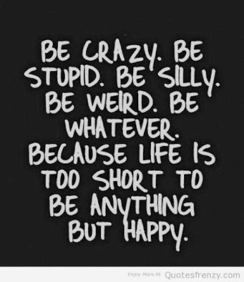 be crazy, be stupid, be silly, be weird, be what ever,