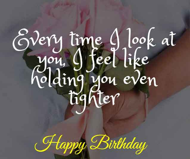 Every time I look at you, I feel like holding you even tighter. HBD!