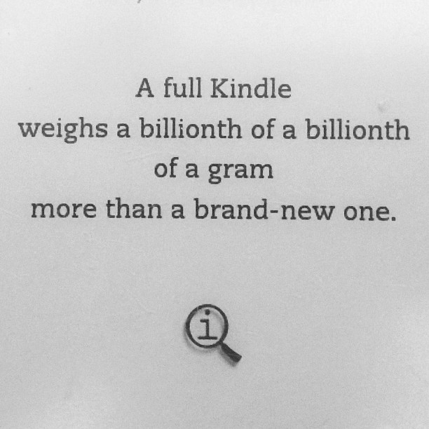 a full Kindle weighs a billionth of a billionth of a gram more than a brand-new one