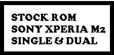 Download Official Firmware / Stock ROM Sony Xperia M2 Single & Dual.