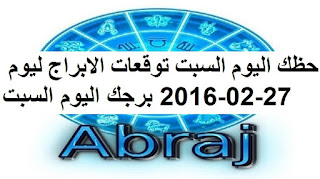 حظك اليوم السبت توقعات الابراج ليوم 27-02-2016 برجك اليوم السبت