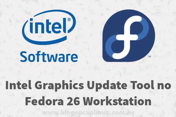 Intel Graphics Update Tool no Fedora 26 Workstation