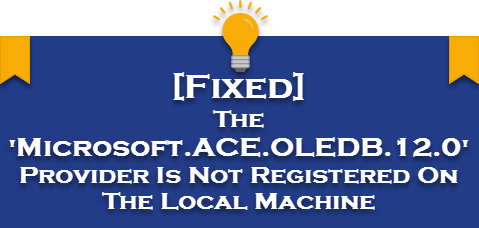 The 'Microsoft.ACE.OLEDB.12.0' Provider Is Not Registered On The Local Machine