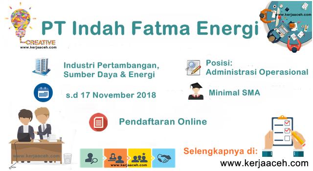 Lowongan Kerja Aceh  terbaru  2018  SMA   Administrasi Operasional  Gaji 3 sd 5 Juta di PT Indah Fatma Energi Banda Aceh
