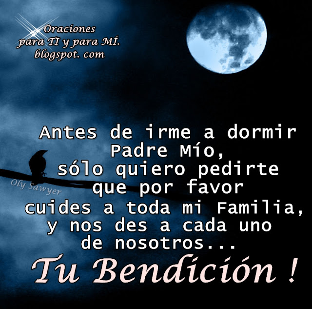 Antes de irme a dormir Padre Mío, sólo quiero pedirte que por favor cuides a toda mi Familia, y nos des a cada uno de nosotros... TU BENDICIÓN!