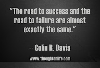 """The road to success and the road to failure are almost exactly the same.""   -- Colin R. Davis Success Quotes"