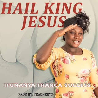 GOSPEL MUSIC: Ifunanya Success – Hail King Jesus