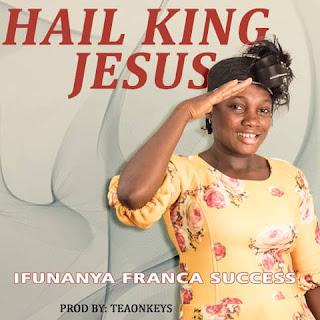 GOSPEL MUSIC: Ifunanya Success – Hail King Jesus