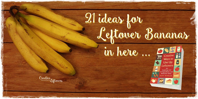21 ideas for leftover bananas in Creative Ways to Use Up Leftovers
