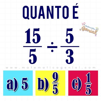 Desafio: Quanto é 15/5 : 5/3? Com regras de frações