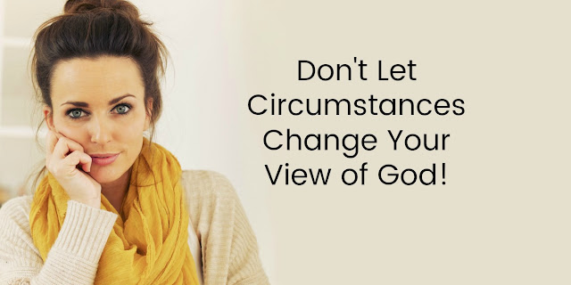 Don't Let Circumstances Change Your View of God