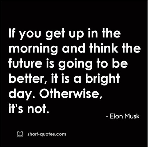"""""""If you get up in the morning and think the future is going to be better, it is a bright day. Otherwise, it's not."""" - Elon Musk"""