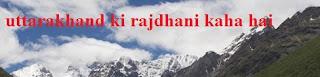 Uttarakhand Ki Rajdhani Kaha Hai