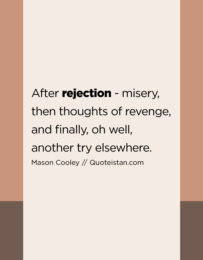 After rejection - misery, then thoughts of revenge, and finally, oh well, another try elsewhere.