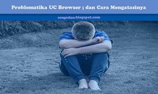 Problematika dengan UC Browser ; dan Cara Mengatasinya