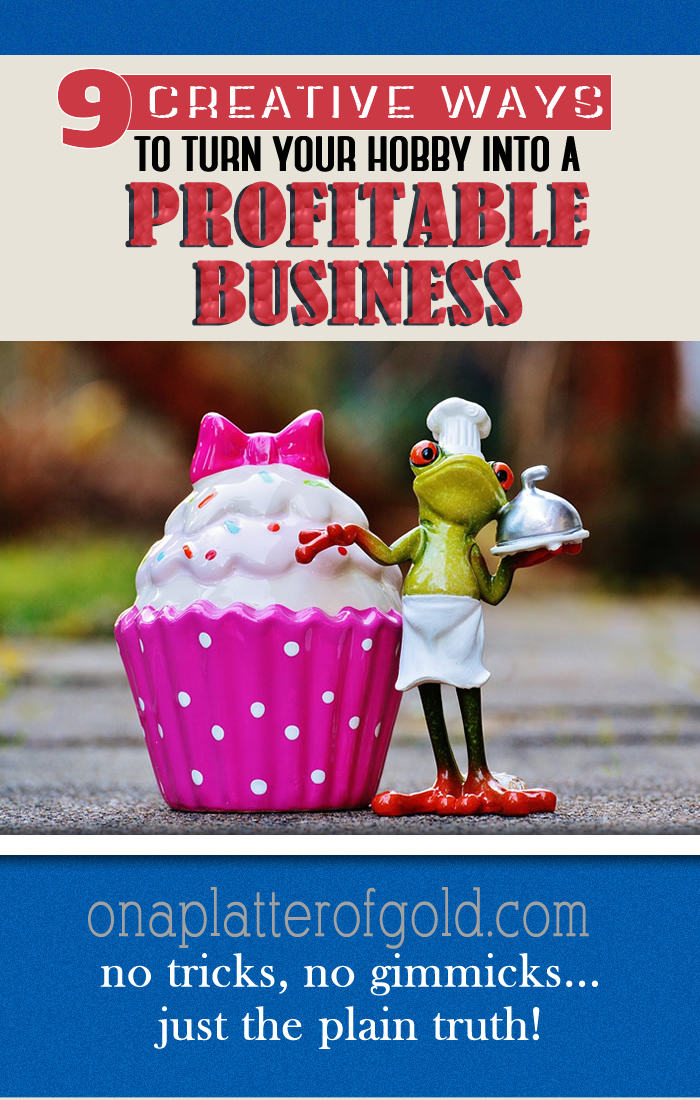 9 CREATIVE Ways To Turn Your Hobby Into A Profitable Business Venture